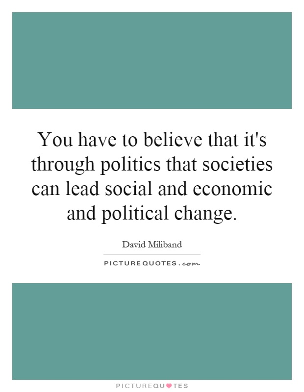 You have to believe that it's through politics that societies can lead social and economic and political change Picture Quote #1