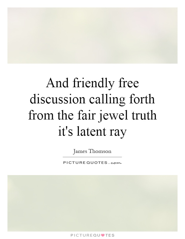And friendly free discussion calling forth from the fair jewel truth it's latent ray Picture Quote #1