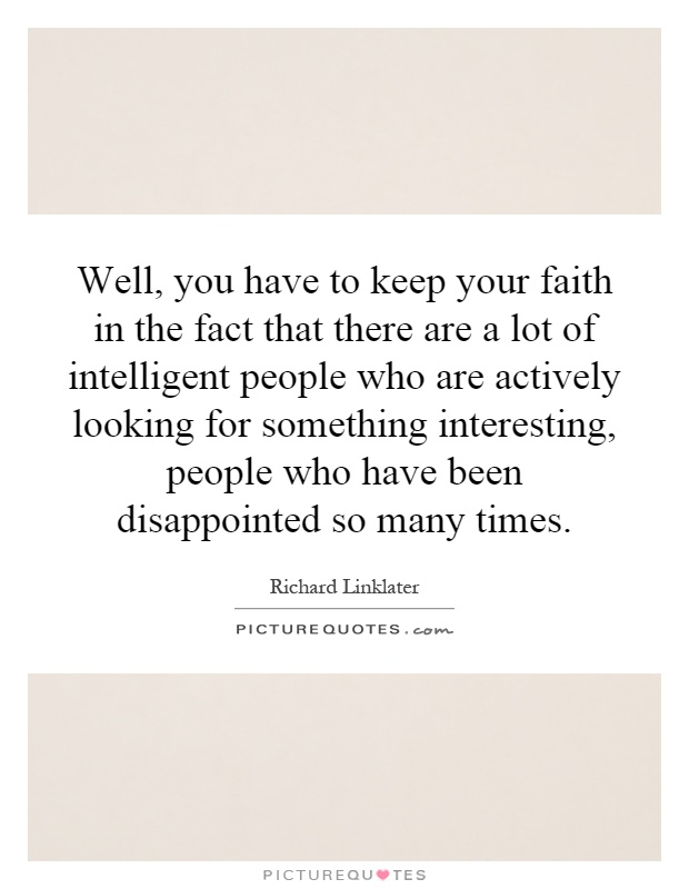 Well, you have to keep your faith in the fact that there are a lot of intelligent people who are actively looking for something interesting, people who have been disappointed so many times Picture Quote #1