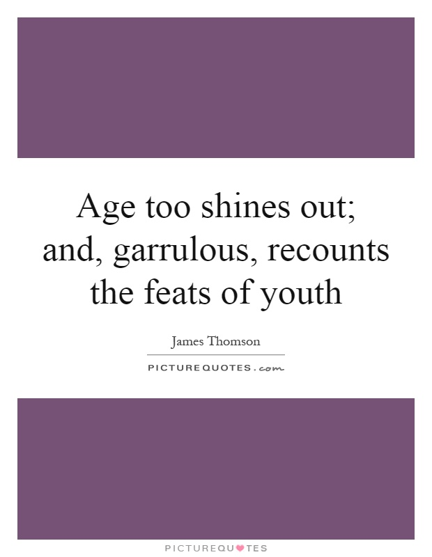 Age too shines out; and, garrulous, recounts the feats of youth Picture Quote #1