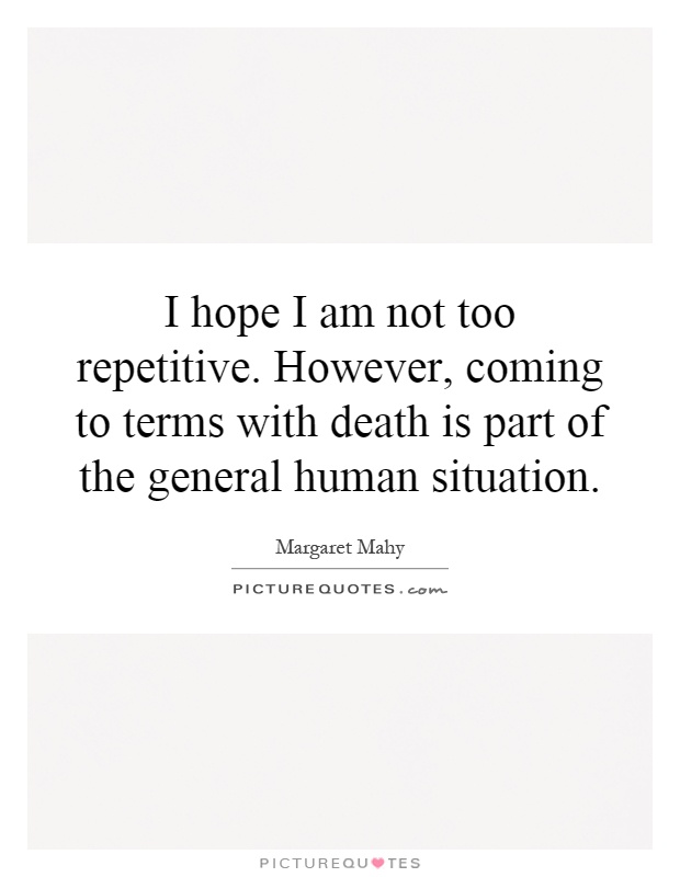 I hope I am not too repetitive. However, coming to terms with death is part of the general human situation Picture Quote #1