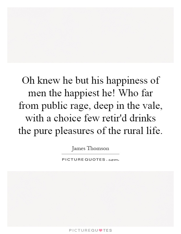 Oh knew he but his happiness of men the happiest he! Who far from public rage, deep in the vale, with a choice few retir'd drinks the pure pleasures of the rural life Picture Quote #1