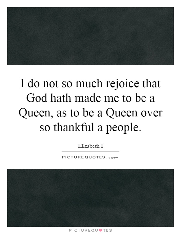 I do not so much rejoice that God hath made me to be a Queen, as to be a Queen over so thankful a people Picture Quote #1