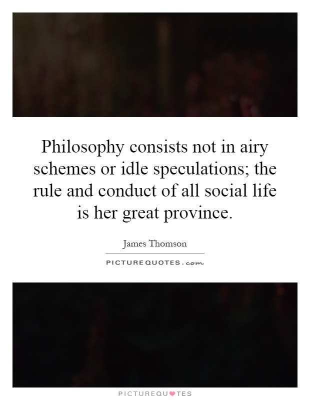 Philosophy consists not in airy schemes or idle speculations; the rule and conduct of all social life is her great province Picture Quote #1