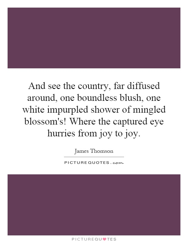 And see the country, far diffused around, one boundless blush, one white impurpled shower of mingled blossom's! Where the captured eye hurries from joy to joy Picture Quote #1