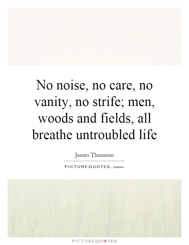 No noise, no care, no vanity, no strife; men, woods and fields, all breathe untroubled life Picture Quote #1