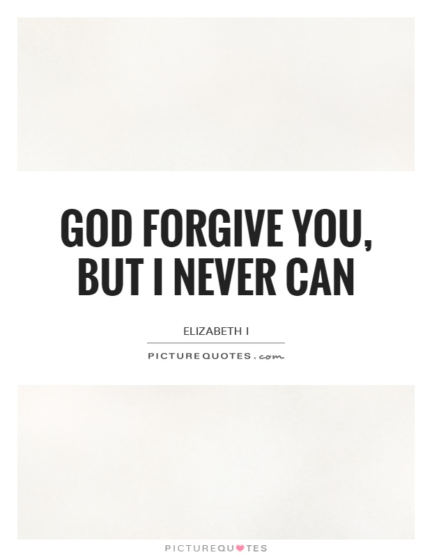God forgive you, but I never can Picture Quote #1