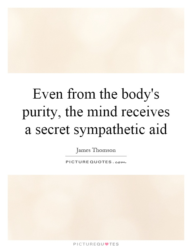 Even from the body's purity, the mind receives a secret sympathetic aid Picture Quote #1
