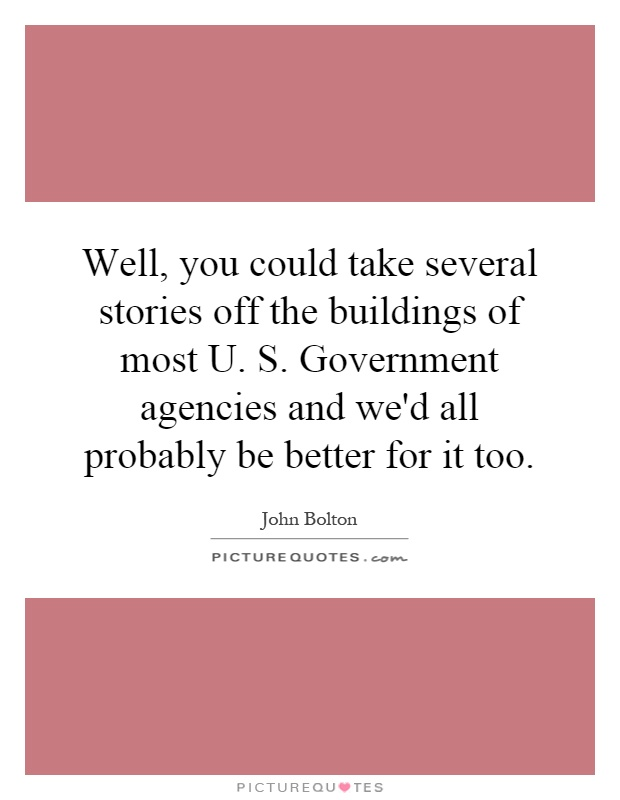 Well, you could take several stories off the buildings of most U. S. Government agencies and we'd all probably be better for it too Picture Quote #1