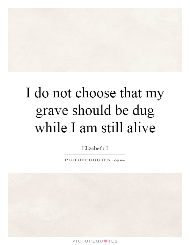 I do not choose that my grave should be dug while I am still alive Picture Quote #1
