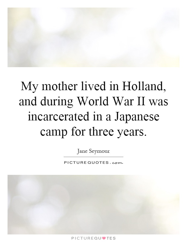 My mother lived in Holland, and during World War II was incarcerated in a Japanese camp for three years Picture Quote #1