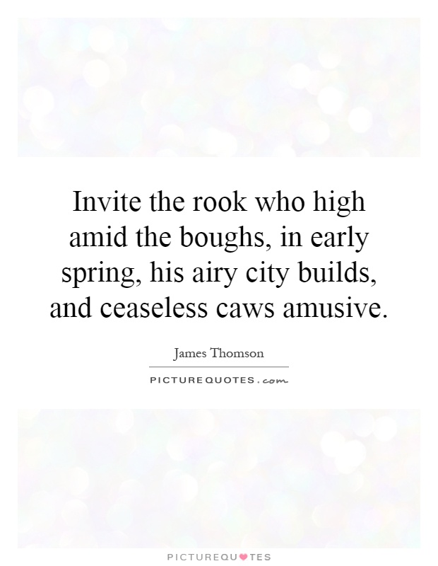 Invite the rook who high amid the boughs, in early spring, his airy city builds, and ceaseless caws amusive Picture Quote #1