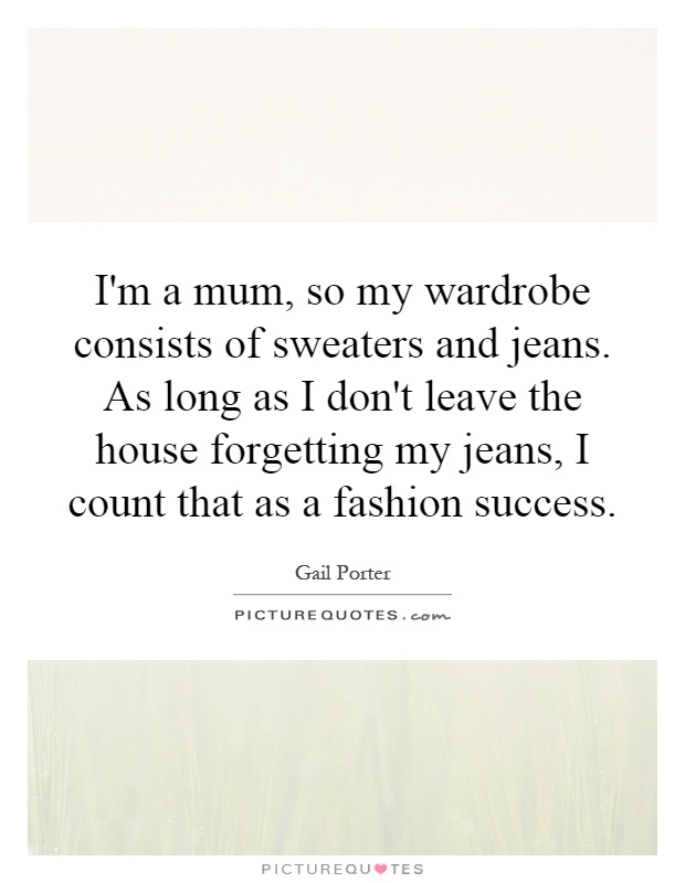 I'm a mum, so my wardrobe consists of sweaters and jeans. As long as I don't leave the house forgetting my jeans, I count that as a fashion success Picture Quote #1