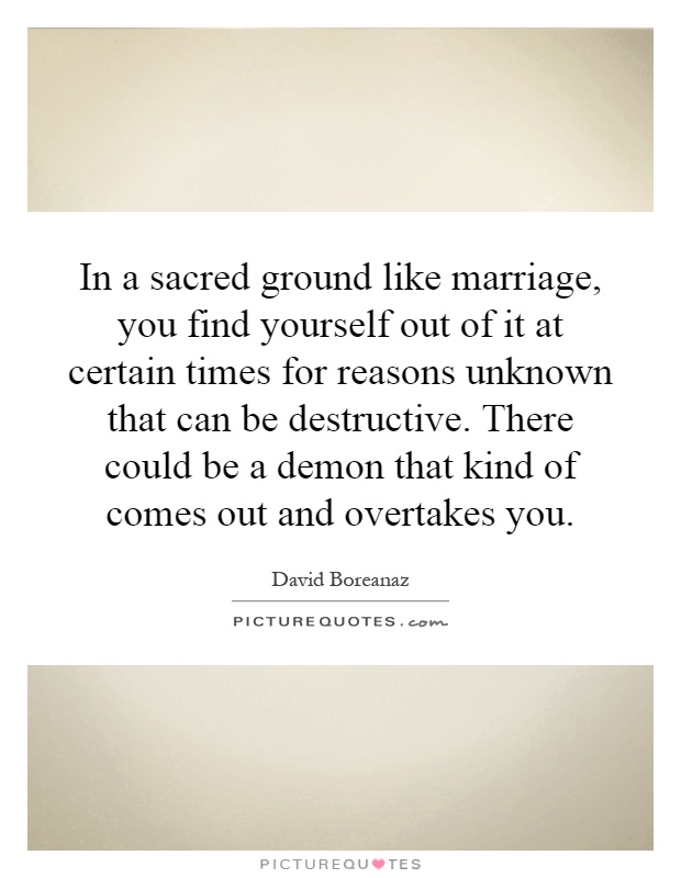 In a sacred ground like marriage, you find yourself out of it at certain times for reasons unknown that can be destructive. There could be a demon that kind of comes out and overtakes you Picture Quote #1