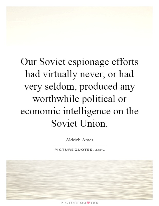 Our Soviet espionage efforts had virtually never, or had very seldom, produced any worthwhile political or economic intelligence on the Soviet Union Picture Quote #1