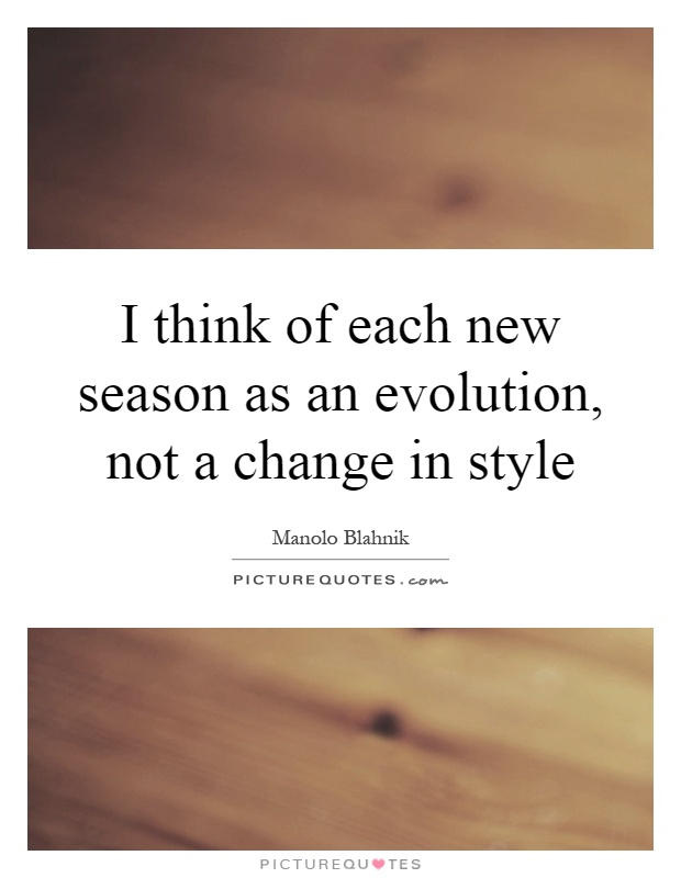 I think of each new season as an evolution, not a change in style Picture Quote #1