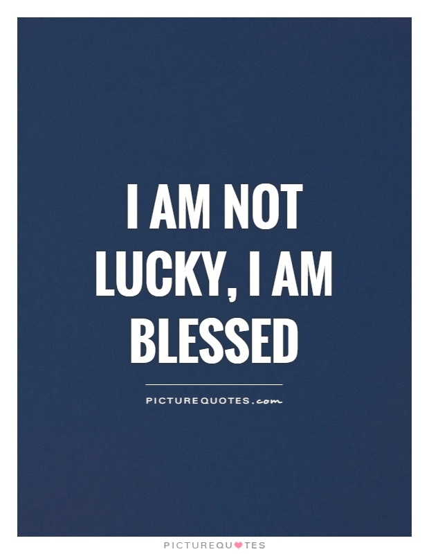 I am not lucky, I am blessed Picture Quote #1