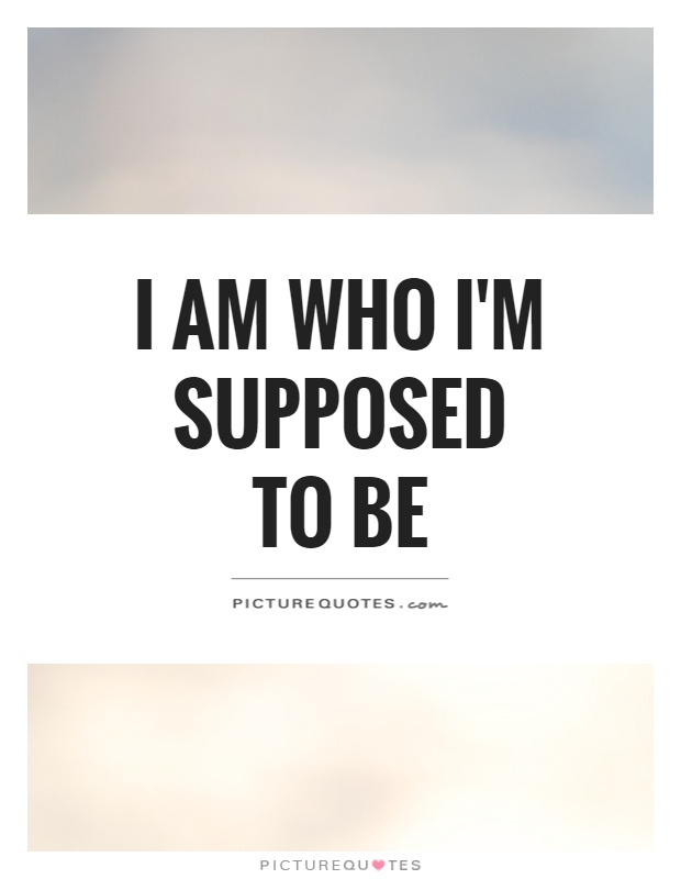 I am who I'M supposed to be Picture Quote #1