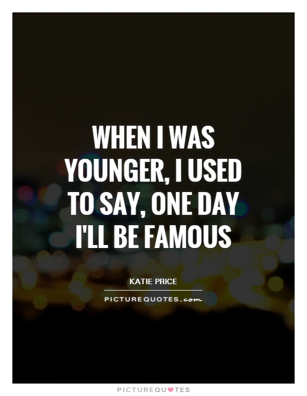 When I was younger, I used to say, One day I'll be famous Picture Quote #1