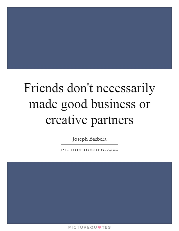 Friends don't necessarily made good business or creative partners Picture Quote #1
