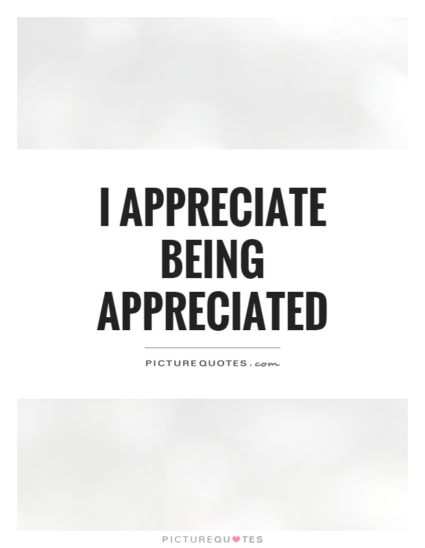 I appreciate being appreciated | Picture Quotes