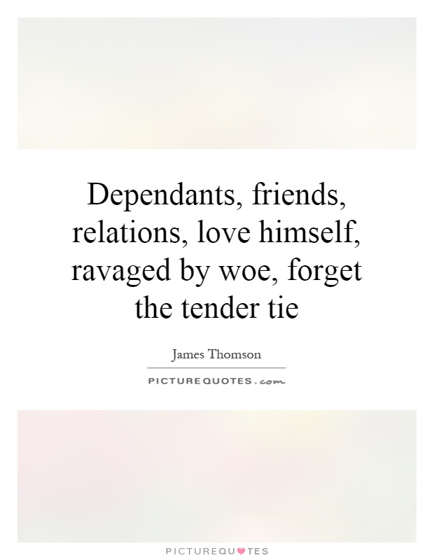 Dependants, friends, relations, love himself, ravaged by woe, forget the tender tie Picture Quote #1