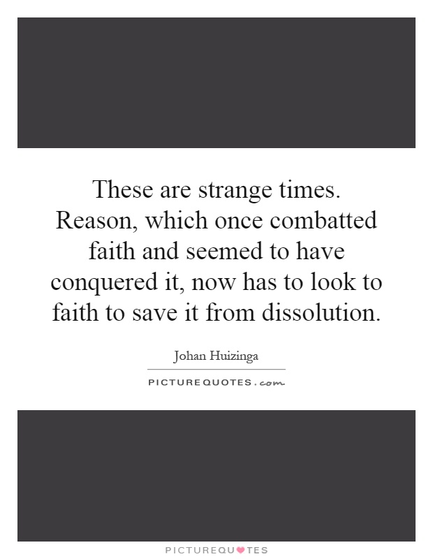These are strange times. Reason, which once combatted faith and seemed to have conquered it, now has to look to faith to save it from dissolution Picture Quote #1
