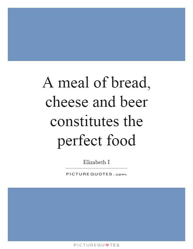 A meal of bread, cheese and beer constitutes the perfect food Picture Quote #1