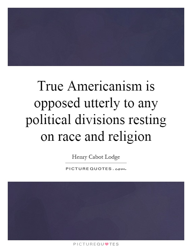True Americanism is opposed utterly to any political divisions resting on race and religion Picture Quote #1