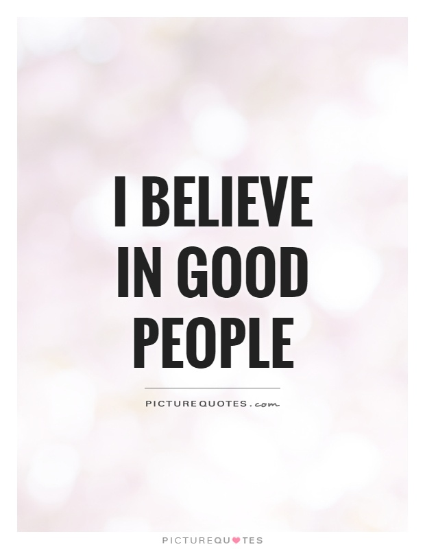 Good People Quotes: I Believe In Good People