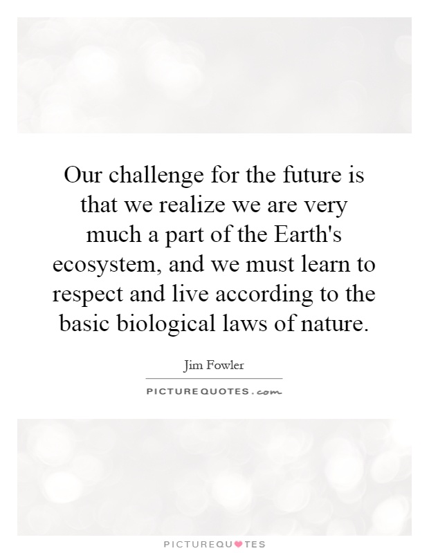 Our challenge for the future is that we realize we are very much a part of the Earth's ecosystem, and we must learn to respect and live according to the basic biological laws of nature Picture Quote #1