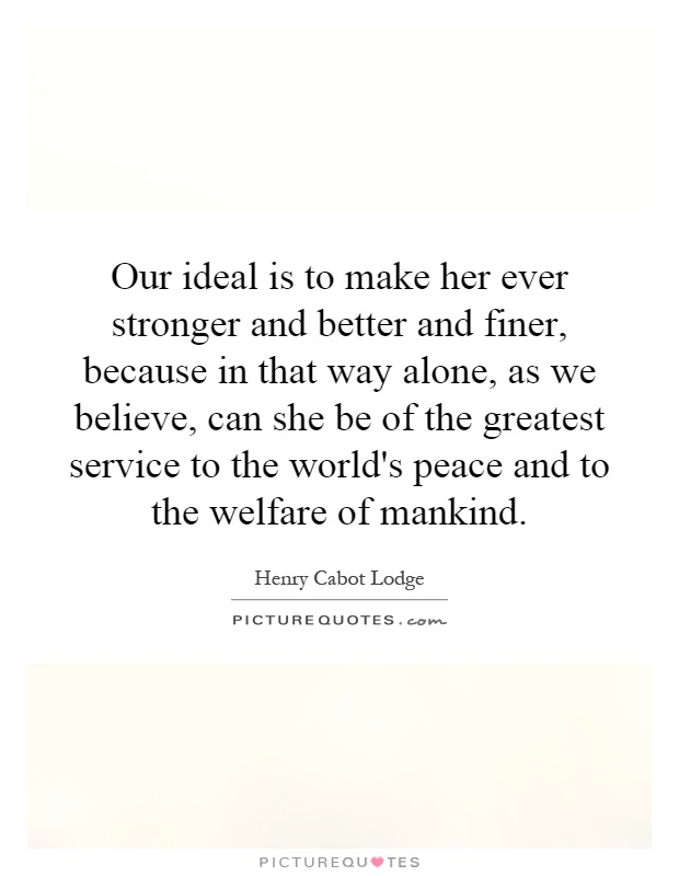 Our ideal is to make her ever stronger and better and finer, because in that way alone, as we believe, can she be of the greatest service to the world's peace and to the welfare of mankind Picture Quote #1