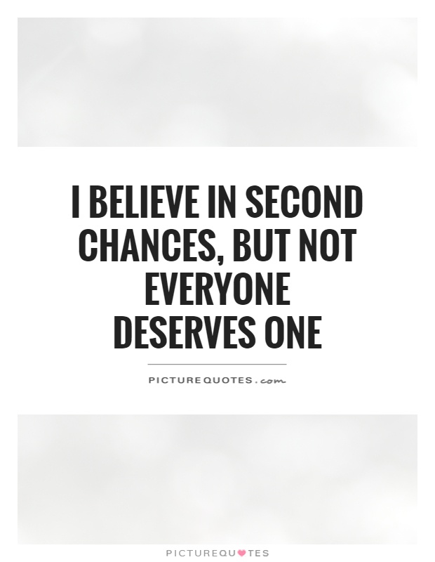 I believe in second chances, but not everyone deserves one ...