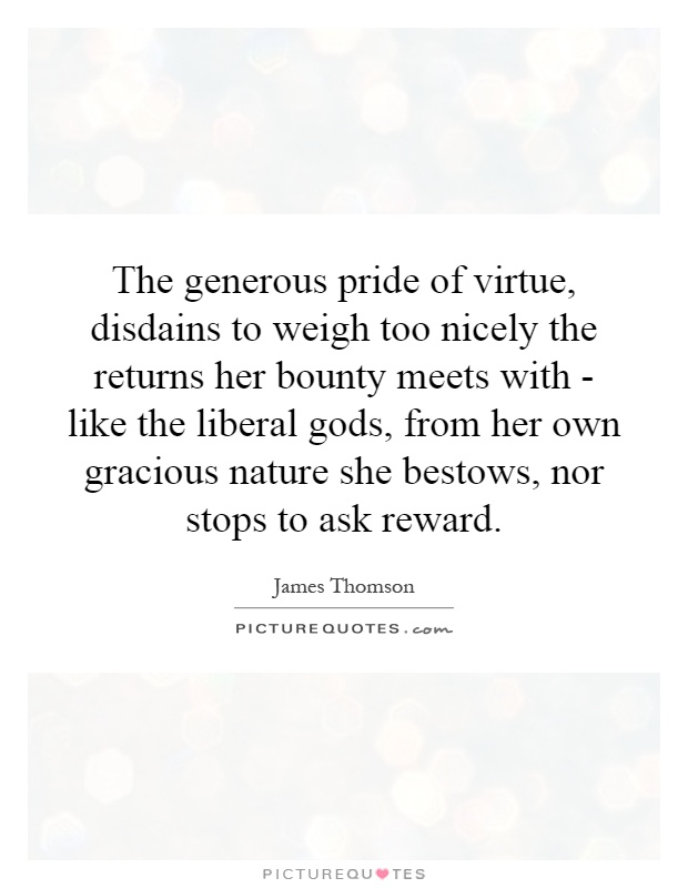 The generous pride of virtue, disdains to weigh too nicely the returns her bounty meets with - like the liberal gods, from her own gracious nature she bestows, nor stops to ask reward Picture Quote #1