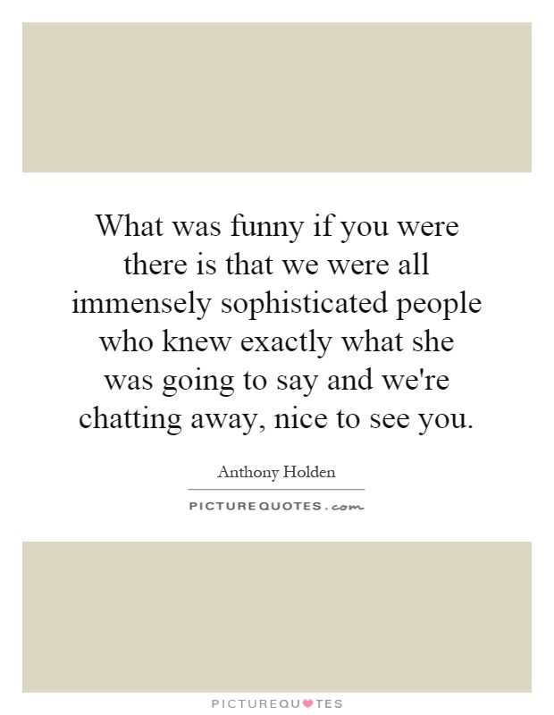 What was funny if you were there is that we were all immensely sophisticated people who knew exactly what she was going to say and we're chatting away, nice to see you Picture Quote #1