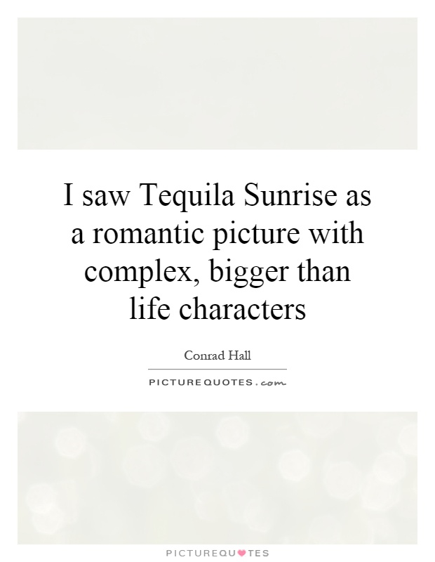 I saw Tequila Sunrise as a romantic picture with complex, bigger than life characters Picture Quote #1