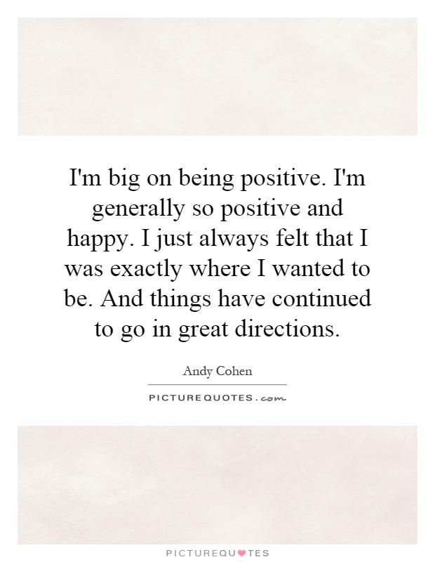 I'm big on being positive. I'm generally so positive and happy. I just always felt that I was exactly where I wanted to be. And things have continued to go in great directions Picture Quote #1