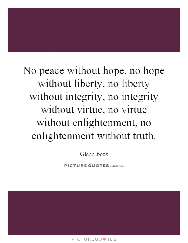 No peace without hope, no hope without liberty, no liberty without integrity, no integrity without virtue, no virtue without enlightenment, no enlightenment without truth Picture Quote #1