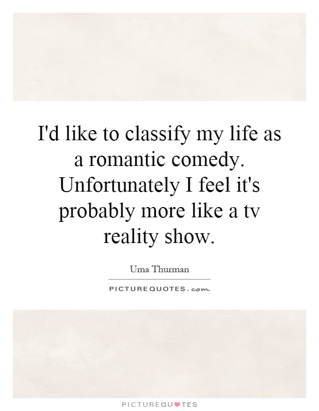 I'd like to classify my life as a romantic comedy. Unfortunately I feel it's probably more like a tv reality show Picture Quote #1