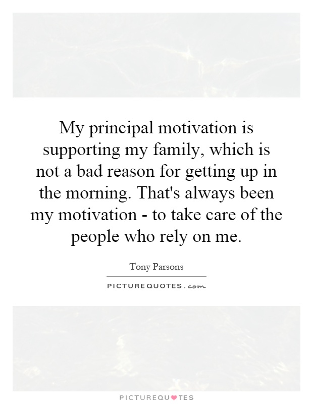 My principal motivation is supporting my family, which is not a bad reason for getting up in the morning. That's always been my motivation - to take care of the people who rely on me Picture Quote #1