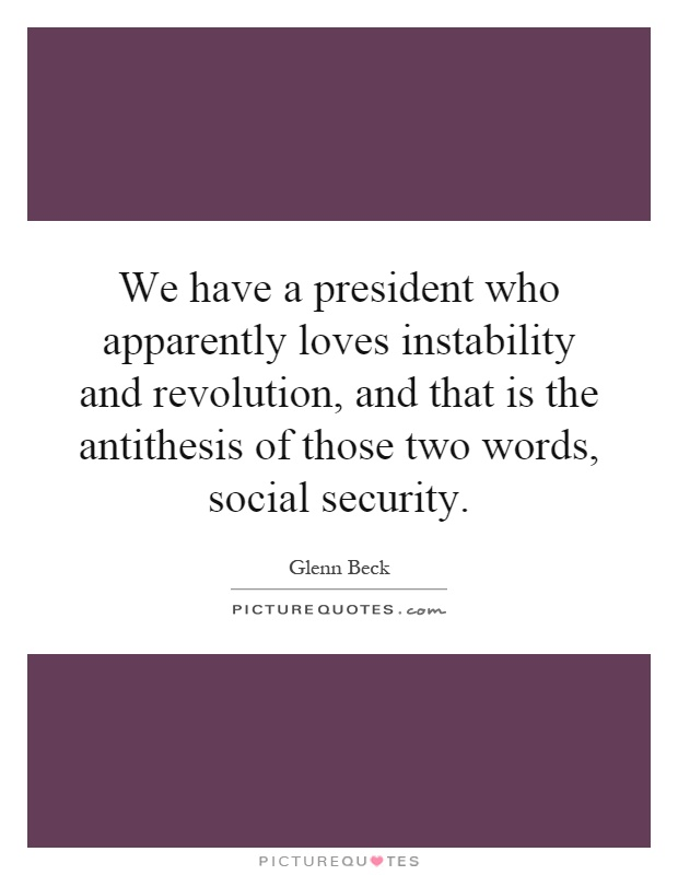 We have a president who apparently loves instability and revolution, and that is the antithesis of those two words, social security Picture Quote #1