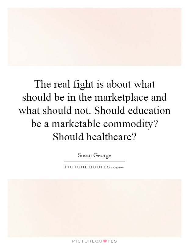 The real fight is about what should be in the marketplace and what should not. Should education be a marketable commodity? Should healthcare? Picture Quote #1