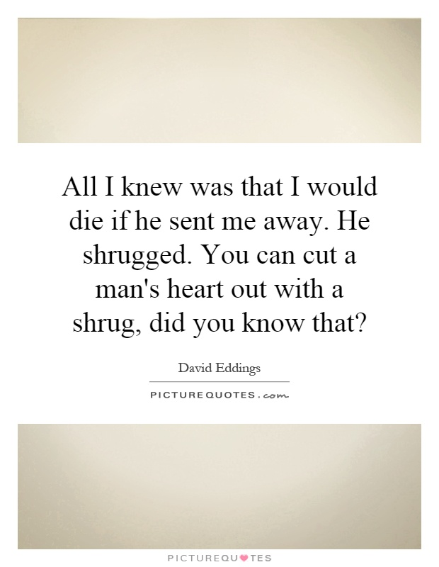 All I knew was that I would die if he sent me away. He shrugged. You can cut a man's heart out with a shrug, did you know that? Picture Quote #1