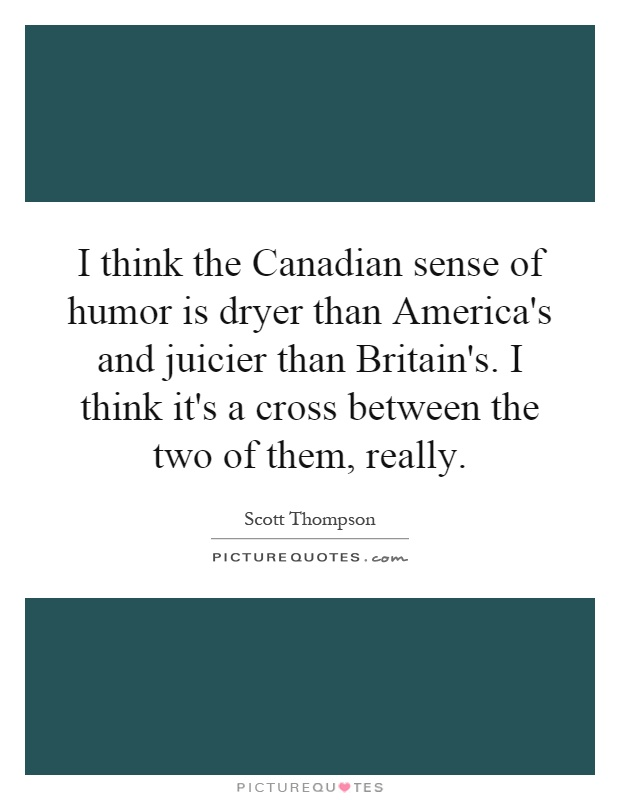 I think the Canadian sense of humor is dryer than America's and juicier than Britain's. I think it's a cross between the two of them, really Picture Quote #1
