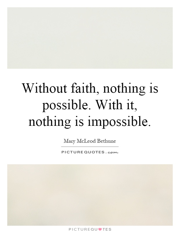 Without faith, nothing is possible. With it, nothing is impossible Picture Quote #1