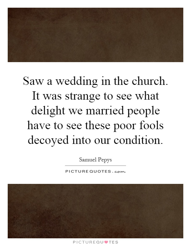 Saw a wedding in the church. It was strange to see what delight we married people have to see these poor fools decoyed into our condition Picture Quote #1