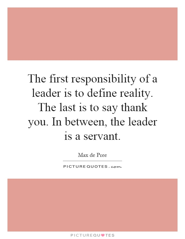 The first responsibility of a leader is to define reality. The last is to say thank you. In between, the leader is a servant Picture Quote #1