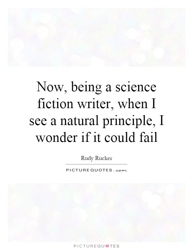 Now, being a science fiction writer, when I see a natural principle, I wonder if it could fail Picture Quote #1