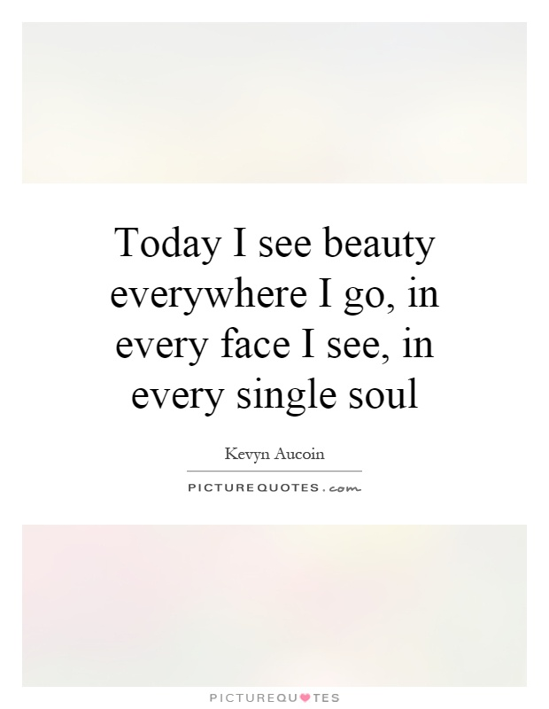 Today I see beauty everywhere I go, in every face I see, in every single soul Picture Quote #1