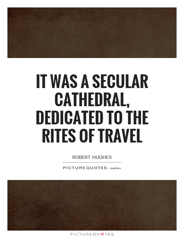 It was a secular cathedral, dedicated to the rites of travel Picture Quote #1